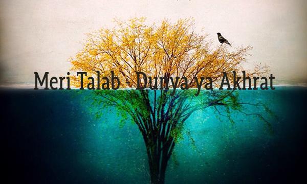 Meri Talab - Dunya ya Akhrat